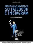 Professione advertiser su Facebook e Instagram. Strategia e tanta pratica per vendere prodotti e servizi Ebook di  Paolino Virciglio