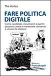 Fare politica digitale. Come candidati, movimenti e partiti possono creare e mantenere consenso e vincere le elezioni
