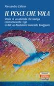 Il pesce che vola. Storia di un'azienda che naviga controcorrente: Cgn (e del suo fondatore Giancarlo Broggian) Ebook di  Alessandro Zaltron