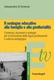 Il sostegno educativo alla famiglia e alla genitorialità. Contenuti, strumenti e strategie per la formazione delle figure professionali a valenza pedagogica Ebook di  Alessandro D'Antone
