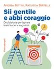 Sii gentile e abbi coraggio. Dodici storie per ispirare team leader e sognatori Ebook di  Andrea Bettini, Katiuscia Bertelle