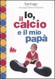 Io, il calcio e il mio papà. Ediz. illustrata Libro di  Darwin Pastorin, Santiago Pastorin