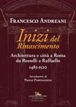 Inizi del Rinascimento. Architettura e città a Roma da Rosselli a Raffaello 1483-1520 Libro di  Francesco Andreani