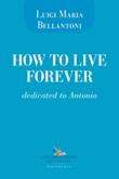 How to live forever. Dedicated to Antonio Libro di  Luigi Maria Bellantoni