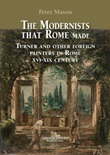 The modernists that Rome made. Turner and other foreign painters in Rome XVI-XIX century. Ediz. a colori Libro di  Peter Mason