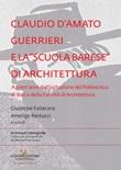Claudio d'Amato Guerrieri e la «scuola barese» di architettura. A trent'anni dall'istituzione del Politecnico di Bari e della Facoltà di Architettura Libro di