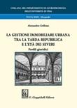 La gestione immobiliare urbana tra la tarda repubblica e l'età dei Severi. Profili giuridici Libro di  Alessandro Grillone
