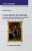 L' educazione del principe. L'assetto dell'amministrazione sabauda in un manoscritto del XIX secolo Ebook di  Paola Casana