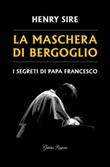 La maschera di Bergoglio. I segreti di papa Francesco Libro di  Henry Sire