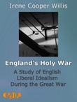 England's holy war. A study of english liberal idealism during the Great War Ebook di  Irene Cooper Willis, Irene Cooper Willis