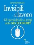 Invisibili al lavoro. Gli operai del clic ai tempi della gig economy Ebook di  Giacomo Prati