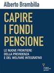 Capire i fondi pensione. Le nuove frontiere della previdenza e del welfare integrativo Ebook di  Alberto Brambilla