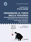 Disarmare il virus della violenza. Annotazioni per una fuoriuscita nonviolenta dall'epoca delle pandemie Ebook di  Pasquale Pugliese
