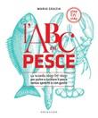 L' ABC del pesce. La scuola step by step per pulire e cucinare il pesce senza sprechi e con gusto Ebook di  Mario Grazia