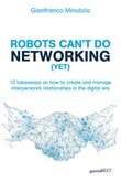 Robots can't do networking (yet). 12 takeaways on how to create and manage interpersonal relationships in the digital era Libro di  Gianfranco Minutolo