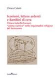 Iconismi, lettere ardenti e Bambini di cera. Chiara Isabella Fornari, «anima viatrice» nelle inquietudini religiose del Settecento Libro di  Chiara Coletti