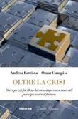 Oltre la crisi. Dieci pezzi facili su lavoro, impresa e mercati per ripensare il futuro Ebook di  Andrea Battista, Omar Campise