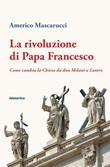 La rivoluzione di papa Francesco. Come cambia la Chiesa da don Milani a Lutero Ebook di  Americo Mascarucci