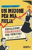 Un milione per mia figlia. Educazione finanziaria per genitori (e non solo!) Ebook di  Pietro Di Lorenzo