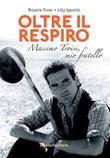 Oltre il respiro. Massimo Troisi, mio fratello Libro di  Lilly Ippoliti, Rosaria Troisi