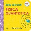 Fisica quantistica. Baby scienziati. Ediz. a colori Libro di  Chris Ferrie