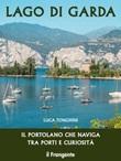 Lago di Garda. Il portolano che naviga tra porti e curiosità. Ediz. illustrata Libro di  Luca Tonghini