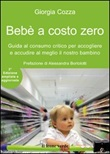 Bebè a costo zero. Guida al consumo critico per accogliere e accudire al meglio il nostro bambino. Ediz. ampliata Libro di  Giorgia Cozza