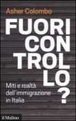 Fuori controllo? Miti e realtà dell'immigrazione in Italia Libro di  Asher Colombo