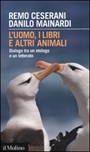 L'uomo, i libri e altri animali. Dialogo tra un etologo e un letterato