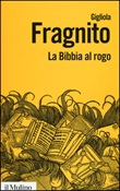La Bibbia al rogo. La censura ecclesiastica e i volgarizzamenti della Scrittura (1471-1605) Libro di  Gigliola Fragnito