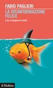 La disinformazione felice. Cosa ci insegnano le bufale Libro di  Fabio Paglieri