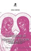 La passione di Perpetua e Felicita. Donne, martirio e spettacolo della morte nel cristianesimo delle origini Libro di  Anna Carfora
