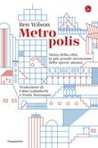 Metropolis. Storia della città, la più grande invenzione della specie umana Ebook di  Ben Wilson