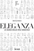 Eleganza. La guida dello stile maschile Ebook di  Silvia Paoli