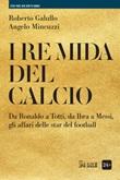 I re Mida del calcio. Da Ronaldo a Totti, da Ibra a Messi, gli affari delle star del football Ebook di  Roberto Galullo, Angelo Mincuzzi