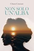 Non solo un'alba Ebook di Cruciani Chiara