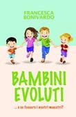 Bambini evoluti... e se fossero i nostri maestri Ebook di  Francesca Bonivardo