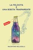 La felicità è una bibita trasparente Ebook di  Valentino Vallicelli