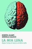 La mia Luna. Dopo l'ictus si nasce un'altra volta Ebook di  Serenella Salucci, Roberta Alampi