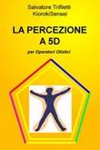 La percezione a 5D per operatori olistici Ebook di  Salvatore Trifiletti