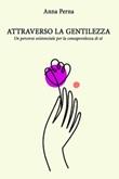 Attraverso la gentilezza. Un percorso formativo ed esistenziale sulle tracce della consapevolezza di sé Ebook di  Anna Perna