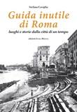 Guida inutile di Roma. Luoghi e storie della città di un tempo Libro di  Stefano Caviglia