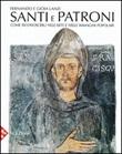 Santi e patroni. Come riconoscerli nell'arte e nelle immagini popolari. Ediz. illustrata