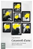 Catastrofi d'arte. Storie di opere che hanno diviso il Novecento Ebook di  Luigi Bonfante