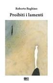 Proibiti i lamenti Libro di  Roberto Baghino