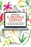 Il digitale gentile. La comunicazione digitale ha bisogno di empatia, non solo di strategia Ebook di  Sara Malaguti
