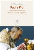 Padre Pio. I miracoli sconosciuti del santo con le stigmate Libro di  José María Zavala