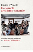 E alla meta arriviamo cantando. Le storie, i viaggi, la musica dei Modena City Ramblers Ebook di  Franco D'Aniello