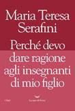 Perché devo dare ragione agli insegnanti di mio figlio Libro di  Maria Teresa Serafini