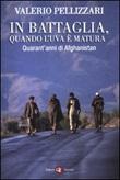 In battaglia, quando l'uva è matura. Quarant'anni di Afghanistan Libro di  Valerio Pellizzari